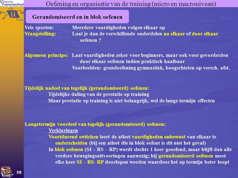 58 Oefening en organisatie van de training (micro en macroniveau) Gerandomiseerd en in blok oefenen Vele sporten:Meerdere vaardigheden volgen elkaar o