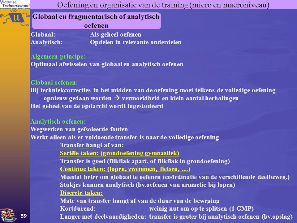 59 Oefening en organisatie van de training (micro en macroniveau) Globaal en fragmentarisch of analytisch oefenen Globaal:Als geheel oefenen Analytisc