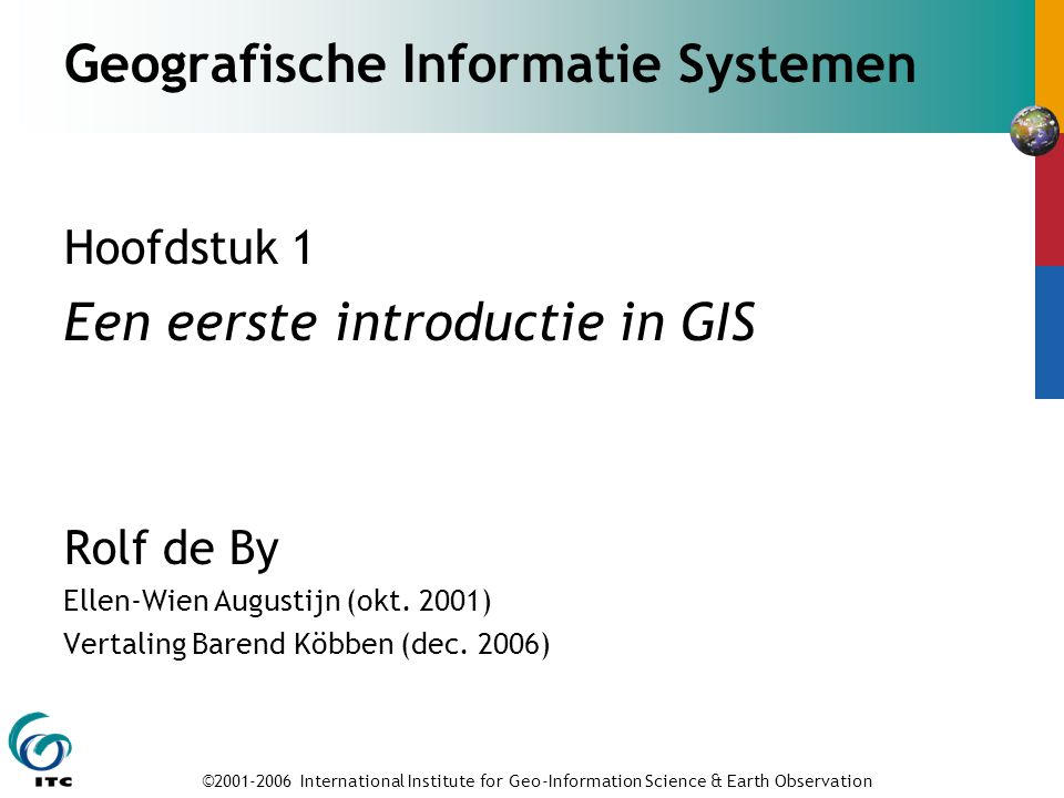 ©2001-2006 International Institute for Geo-Information Science & Earth Observation Geografische Informatie Systemen Hoofdstuk 1 Een eerste introductie in GIS Rolf de By Ellen-Wien Augustijn (okt.