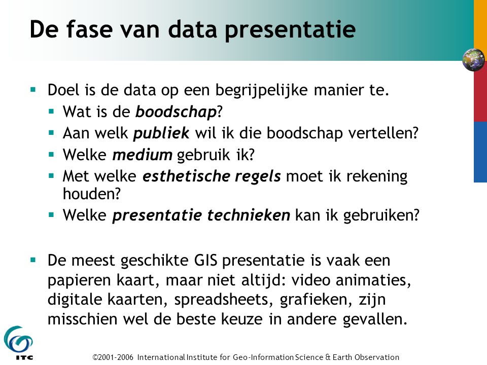 ©2001-2006 International Institute for Geo-Information Science & Earth Observation De fase van data presentatie  Doel is de data op een begrijpelijke manier te.