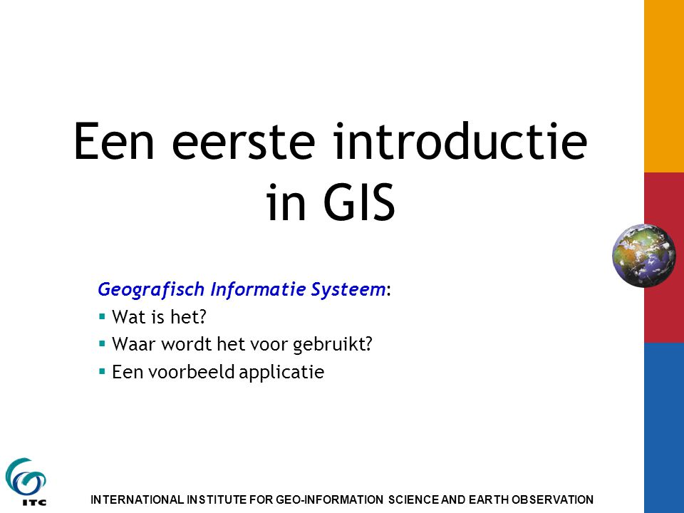 INTERNATIONAL INSTITUTE FOR GEO-INFORMATION SCIENCE AND EARTH OBSERVATION Een eerste introductie in GIS Geografisch Informatie Systeem:  Wat is het.