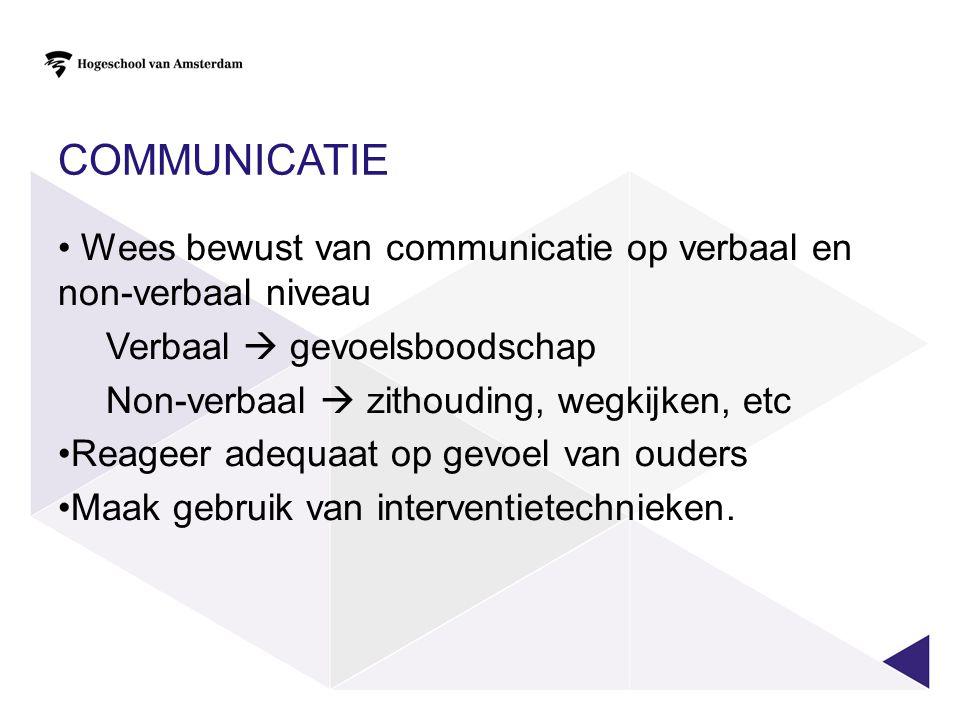 COMMUNICATIE • Wees bewust van communicatie op verbaal en non-verbaal niveau Verbaal  gevoelsboodschap Non-verbaal  zithouding, wegkijken, etc •Reag