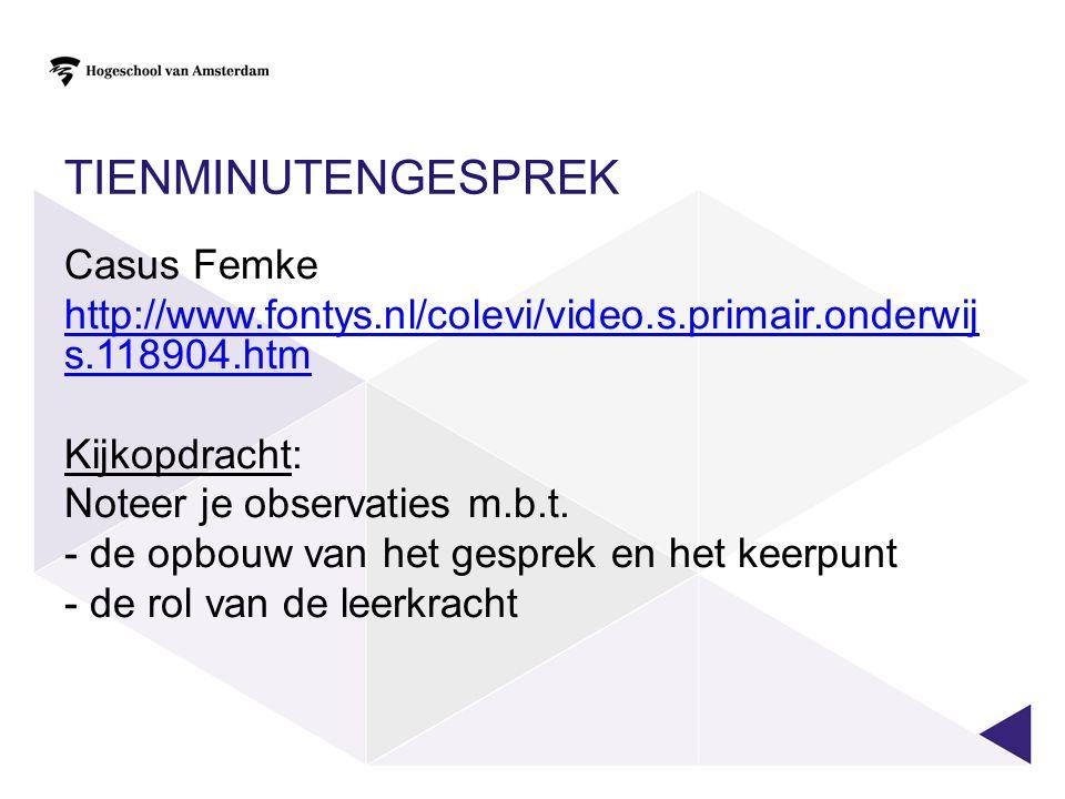 TIENMINUTENGESPREK Casus Femke http://www.fontys.nl/colevi/video.s.primair.onderwij s.118904.htm Kijkopdracht: Noteer je observaties m.b.t. - de opbou