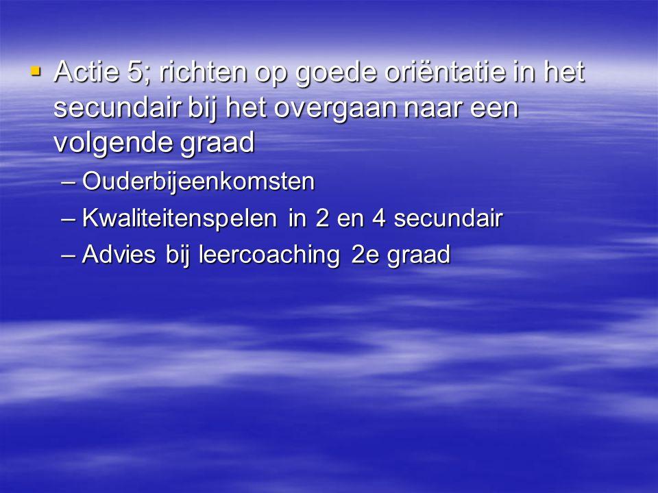 Actie 5; richten op goede oriëntatie in het secundair bij het overgaan naar een volgende graad –Ouderbijeenkomsten –Kwaliteitenspelen in 2 en 4 secu