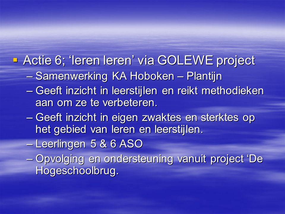  Actie 6; 'leren leren' via GOLEWE project –Samenwerking KA Hoboken – Plantijn –Geeft inzicht in leerstijlen en reikt methodieken aan om ze te verbet
