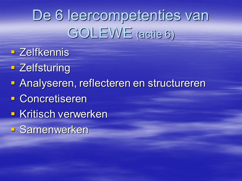 De 6 leercompetenties van GOLEWE ( actie 6)  Zelfkennis  Zelfsturing  Analyseren, reflecteren en structureren  Concretiseren  Kritisch verwerken