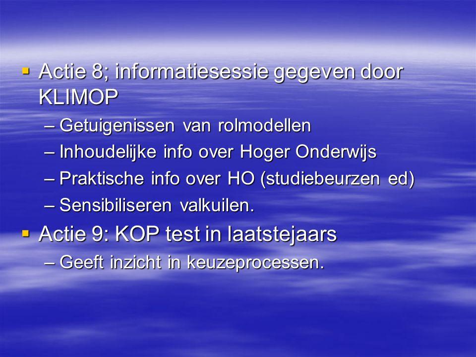  Actie 8; informatiesessie gegeven door KLIMOP –Getuigenissen van rolmodellen –Inhoudelijke info over Hoger Onderwijs –Praktische info over HO (studi