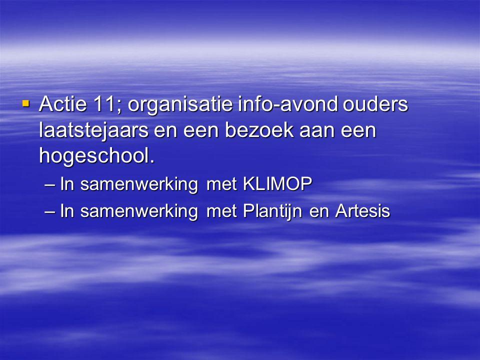  Actie 11; organisatie info-avond ouders laatstejaars en een bezoek aan een hogeschool. –In samenwerking met KLIMOP –In samenwerking met Plantijn en