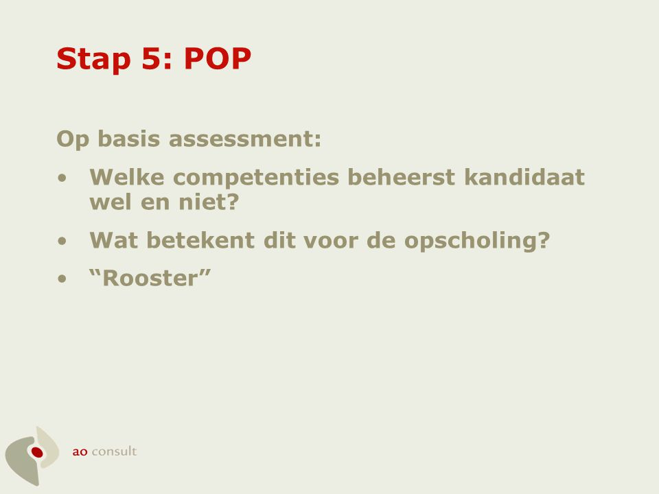 """Stap 5: POP Op basis assessment: •Welke competenties beheerst kandidaat wel en niet? •Wat betekent dit voor de opscholing? •""""Rooster"""""""