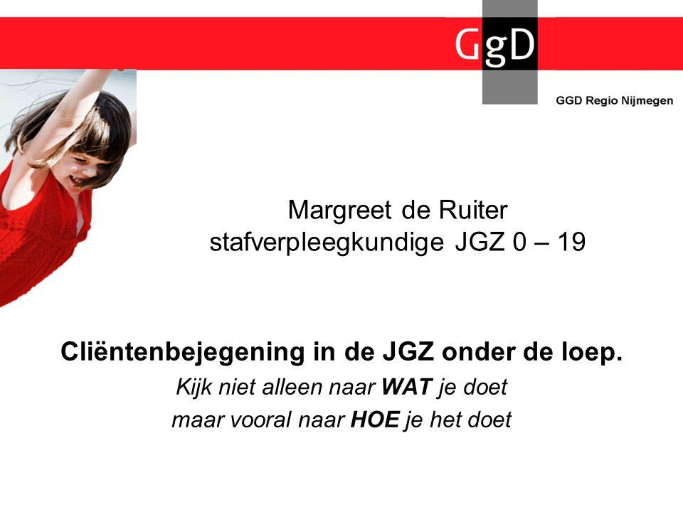 Margreet de Ruiter stafverpleegkundige JGZ 0 – 19 Cliëntenbejegening in de JGZ onder de loep. Kijk niet alleen naar WAT je doet maar vooral naar HOE j