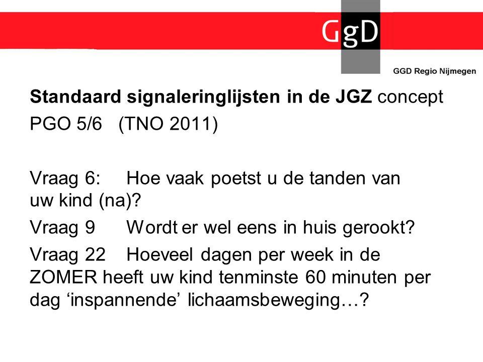 Standaard signaleringlijsten in de JGZ concept PGO 5/6 (TNO 2011) Vraag 6:Hoe vaak poetst u de tanden van uw kind (na)? Vraag 9 Wordt er wel eens in h