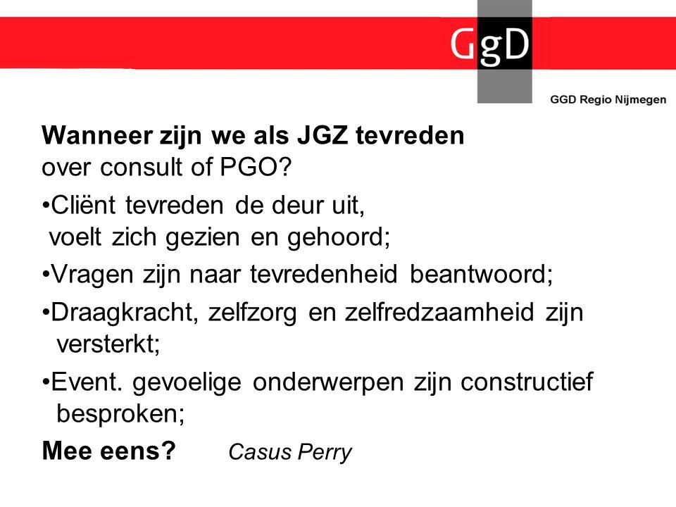 Wanneer zijn we als JGZ tevreden over consult of PGO? •Cliënt tevreden de deur uit, voelt zich gezien en gehoord; •Vragen zijn naar tevredenheid beant