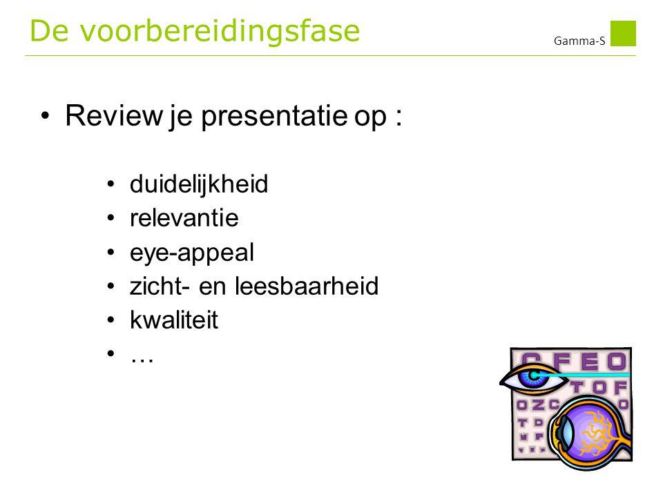 Gamma-S •Review je presentatie op : • duidelijkheid • relevantie • eye-appeal • zicht- en leesbaarheid • kwaliteit • … De voorbereidingsfase