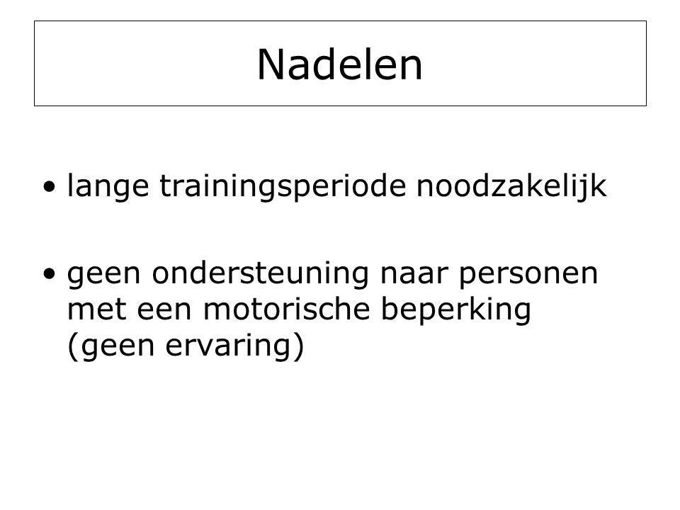 Nadelen •lange trainingsperiode noodzakelijk •geen ondersteuning naar personen met een motorische beperking (geen ervaring)