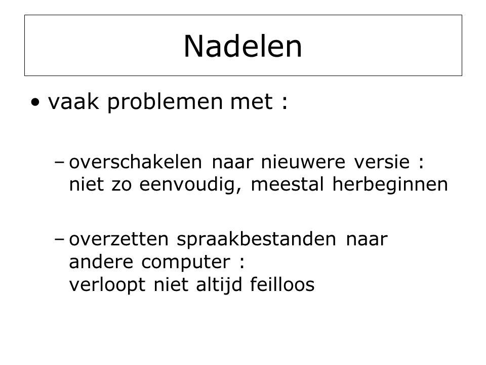 Nadelen •vaak problemen met : –overschakelen naar nieuwere versie : niet zo eenvoudig, meestal herbeginnen –overzetten spraakbestanden naar andere computer : verloopt niet altijd feilloos