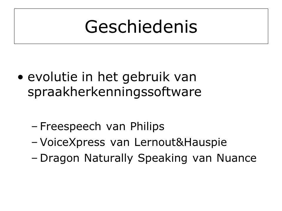 Geschiedenis •evolutie in het gebruik van spraakherkenningssoftware –Freespeech van Philips –VoiceXpress van Lernout&Hauspie –Dragon Naturally Speaking van Nuance
