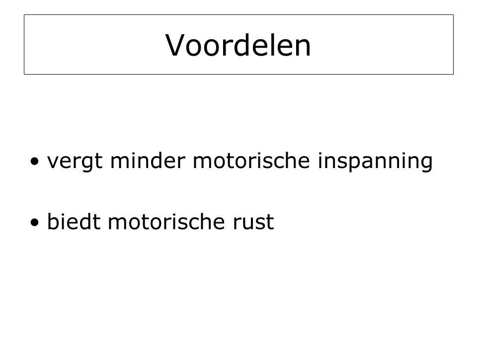 Voordelen •vergt minder motorische inspanning •biedt motorische rust