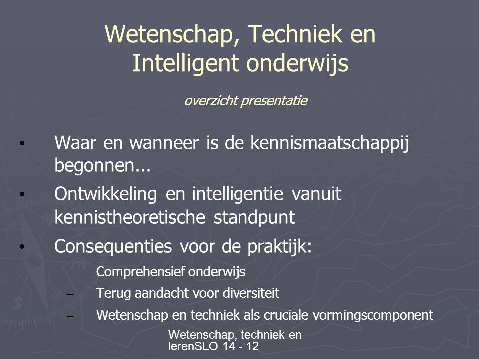 Wetenschap, techniek en lerenSLO 14 - 12 Wetenschap, Techniek en Intelligent onderwijs overzicht presentatie • Waar en wanneer is de kennismaatschappij begonnen...