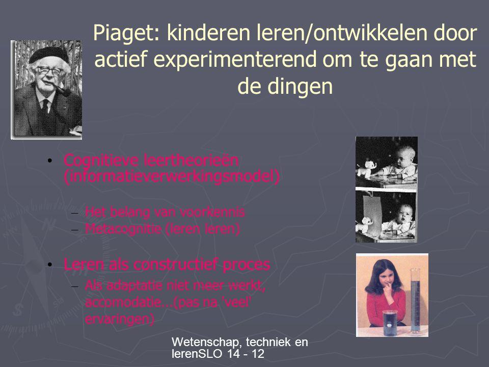 Wetenschap, techniek en lerenSLO 14 - 12 Piaget: kinderen leren/ontwikkelen door actief experimenterend om te gaan met de dingen • Cognitieve leertheorieën (informatieverwerkingsmodel) – Het belang van voorkennis – Metacognitie (leren leren) • Leren als constructief proces – Als adaptatie niet meer werkt, accomodatie...(pas na veel ervaringen)