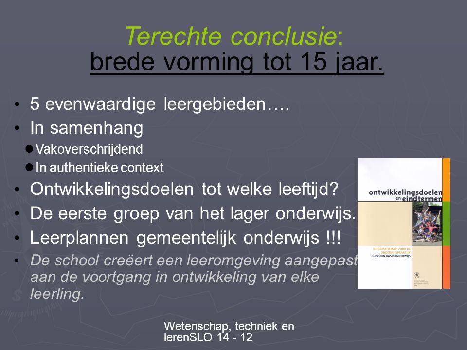 Wetenschap, techniek en lerenSLO 14 - 12 Terechte conclusie: brede vorming tot 15 jaar.