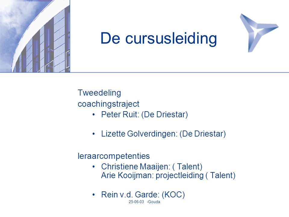 25-06-03 -Gouda De cursusleiding Tweedeling coachingstraject •Peter Ruit: (De Driestar) •Lizette Golverdingen: (De Driestar) leraarcompetenties •Christiene Maaijen: ( Talent) Arie Kooijman: projectleiding ( Talent) •Rein v.d.