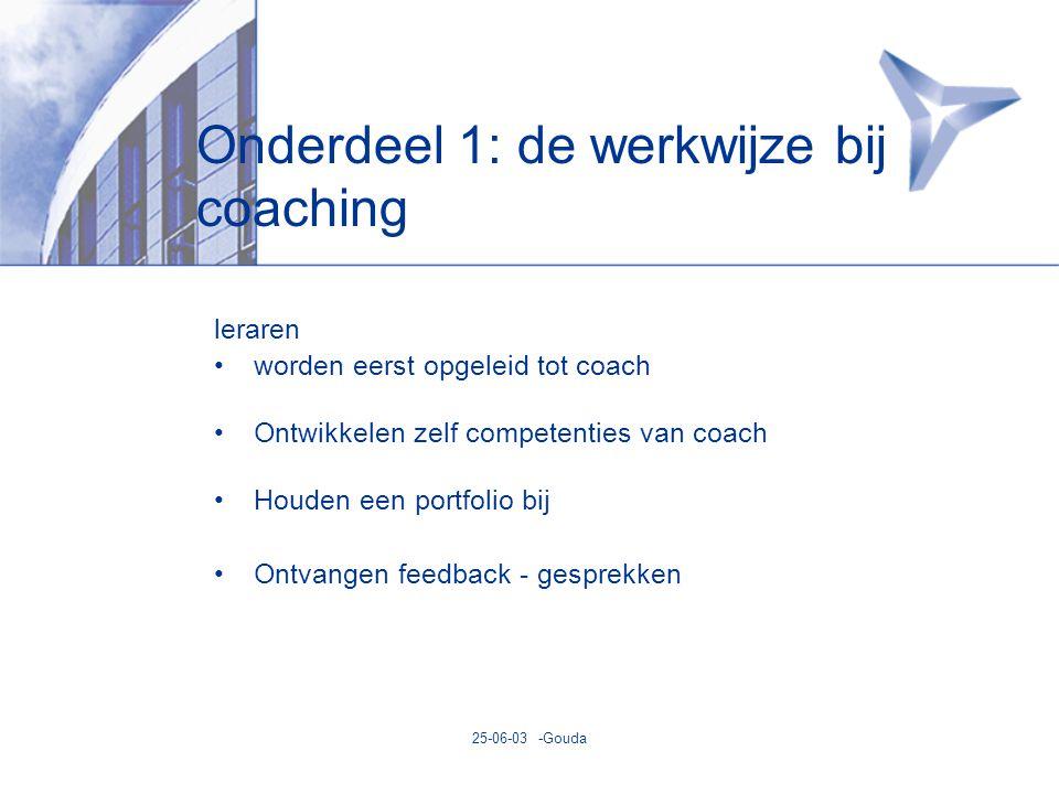 25-06-03 -Gouda Onderdeel 1: de werkwijze bij coaching leraren •worden eerst opgeleid tot coach •Ontwikkelen zelf competenties van coach •Houden een portfolio bij •Ontvangen feedback - gesprekken