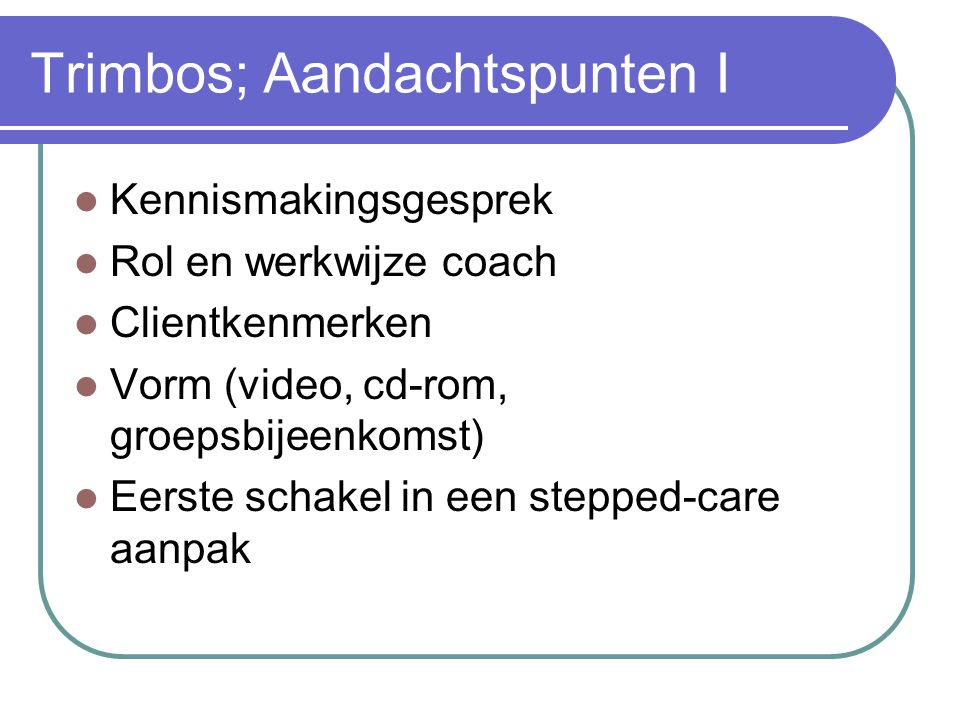 Trimbos; Aandachtspunten I  Kennismakingsgesprek  Rol en werkwijze coach  Clientkenmerken  Vorm (video, cd-rom, groepsbijeenkomst)  Eerste schake