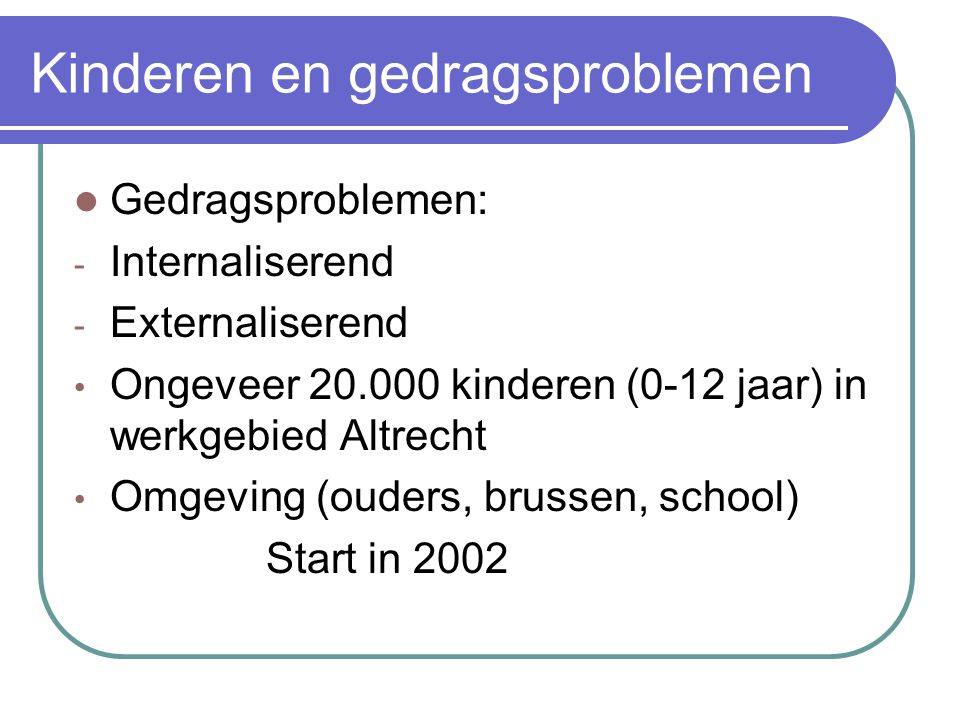 Kinderen en gedragsproblemen  Gedragsproblemen: - Internaliserend - Externaliserend • Ongeveer 20.000 kinderen (0-12 jaar) in werkgebied Altrecht • Omgeving (ouders, brussen, school) Start in 2002