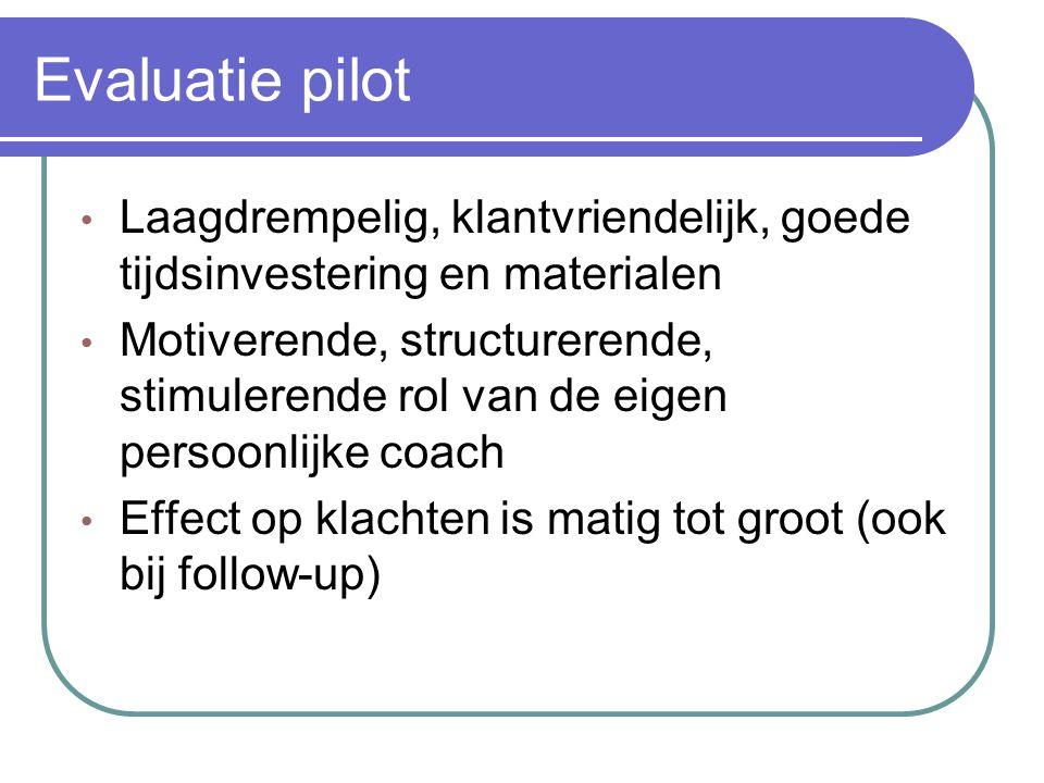 Evaluatie pilot • Laagdrempelig, klantvriendelijk, goede tijdsinvestering en materialen • Motiverende, structurerende, stimulerende rol van de eigen persoonlijke coach • Effect op klachten is matig tot groot (ook bij follow-up)