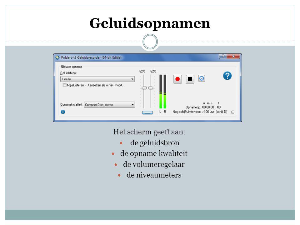 Geluidsopnamen Het scherm geeft aan:  de geluidsbron  de opname kwaliteit  de volumeregelaar  de niveaumeters