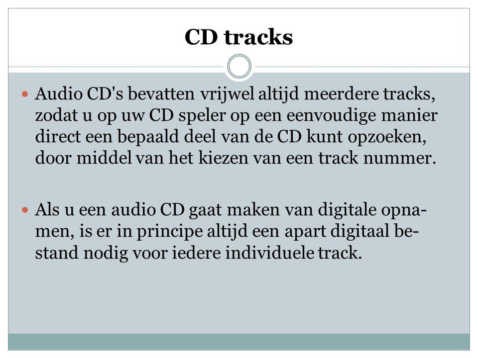 CD tracks  Audio CD s bevatten vrijwel altijd meerdere tracks, zodat u op uw CD speler op een eenvoudige manier direct een bepaald deel van de CD kunt opzoeken, door middel van het kiezen van een track nummer.