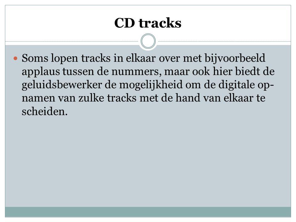 CD tracks  Soms lopen tracks in elkaar over met bijvoorbeeld applaus tussen de nummers, maar ook hier biedt de geluidsbewerker de mogelijkheid om de digitale op- namen van zulke tracks met de hand van elkaar te scheiden.