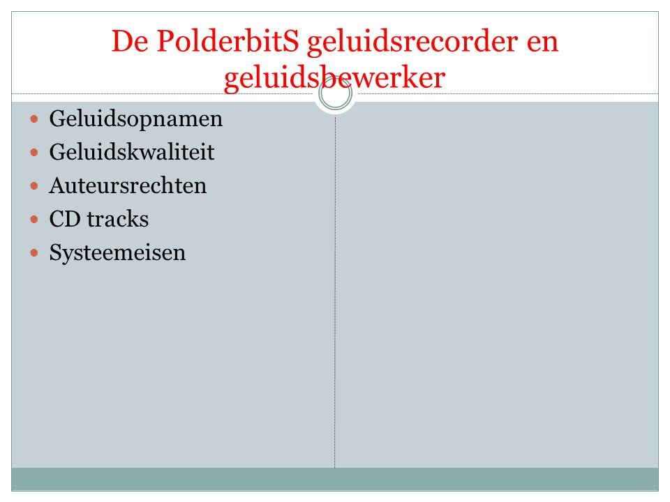 De PolderbitS geluidsrecorder en geluidsbewerker  Geluidsopnamen  Geluidskwaliteit  Auteursrechten  CD tracks  Systeemeisen  Het aansluiten van de apparatuur