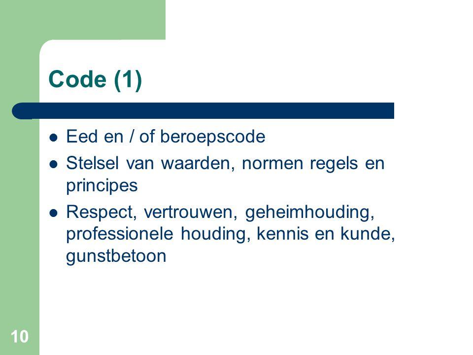 10 Code (1)  Eed en / of beroepscode  Stelsel van waarden, normen regels en principes  Respect, vertrouwen, geheimhouding, professionele houding, kennis en kunde, gunstbetoon