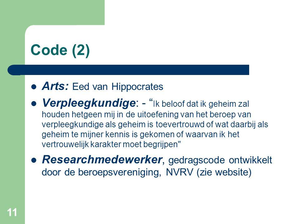 11 Code (2)  Arts: Eed van Hippocrates  Verpleegkundige: - Ik beloof dat ik geheim zal houden hetgeen mij in de uitoefening van het beroep van verpleegkundige als geheim is toevertrouwd of wat daarbij als geheim te mijner kennis is gekomen of waarvan ik het vertrouwelijk karakter moet begrijpen  Researchmedewerker, gedragscode ontwikkelt door de beroepsvereniging, NVRV (zie website)