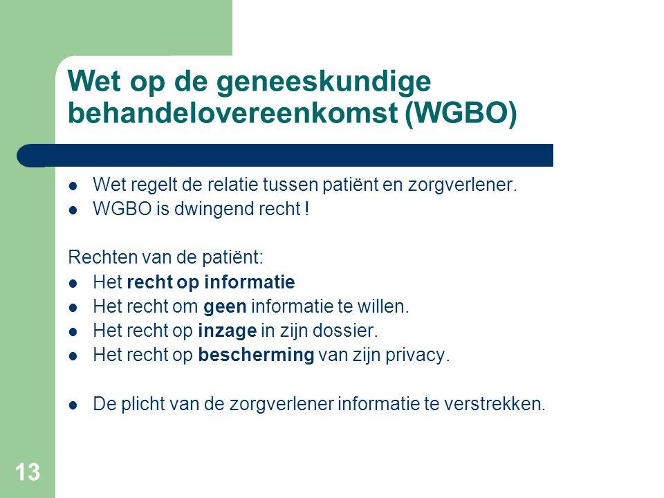 13 Wet op de geneeskundige behandelovereenkomst (WGBO)  Wet regelt de relatie tussen patiënt en zorgverlener.  WGBO is dwingend recht ! Rechten van
