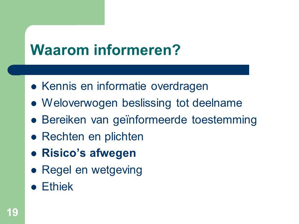 19 Waarom informeren?  Kennis en informatie overdragen  Weloverwogen beslissing tot deelname  Bereiken van geïnformeerde toestemming  Rechten en p
