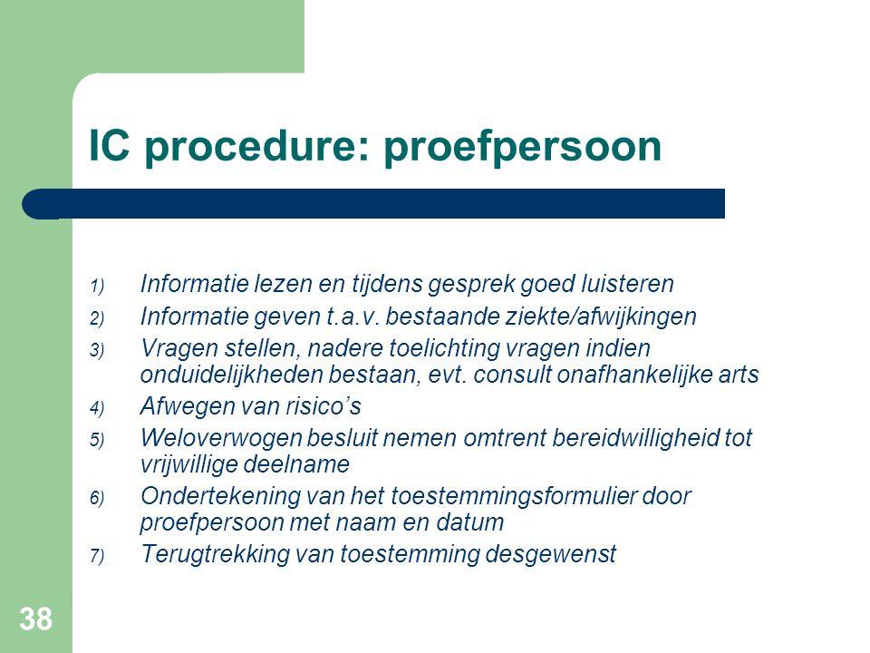 38 IC procedure: proefpersoon 1) Informatie lezen en tijdens gesprek goed luisteren 2) Informatie geven t.a.v. bestaande ziekte/afwijkingen 3) Vragen