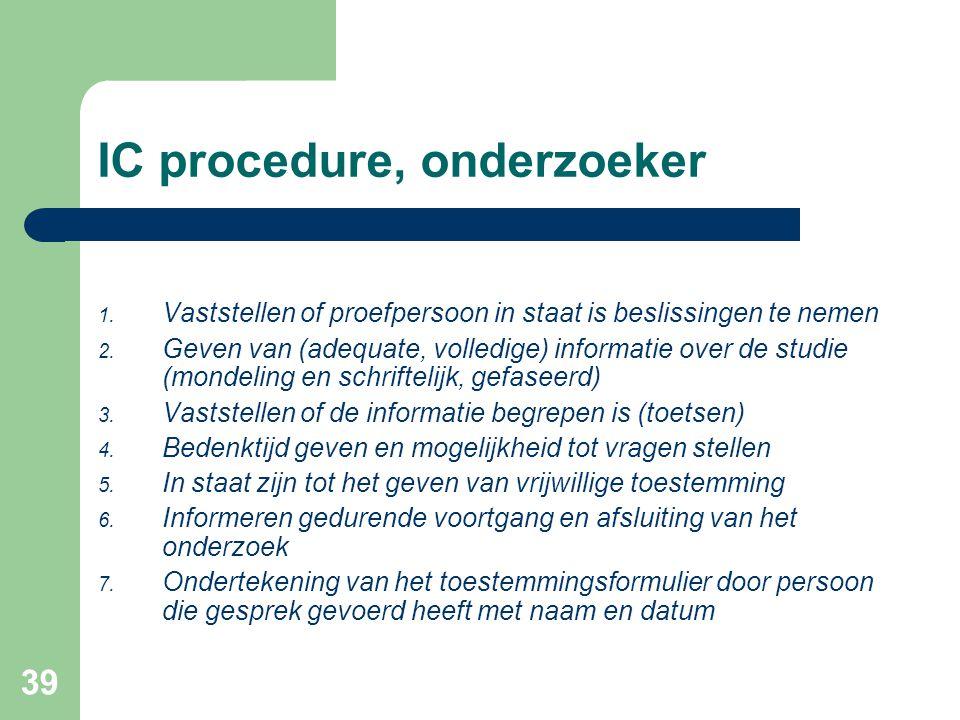 39 IC procedure, onderzoeker 1. Vaststellen of proefpersoon in staat is beslissingen te nemen 2. Geven van (adequate, volledige) informatie over de st