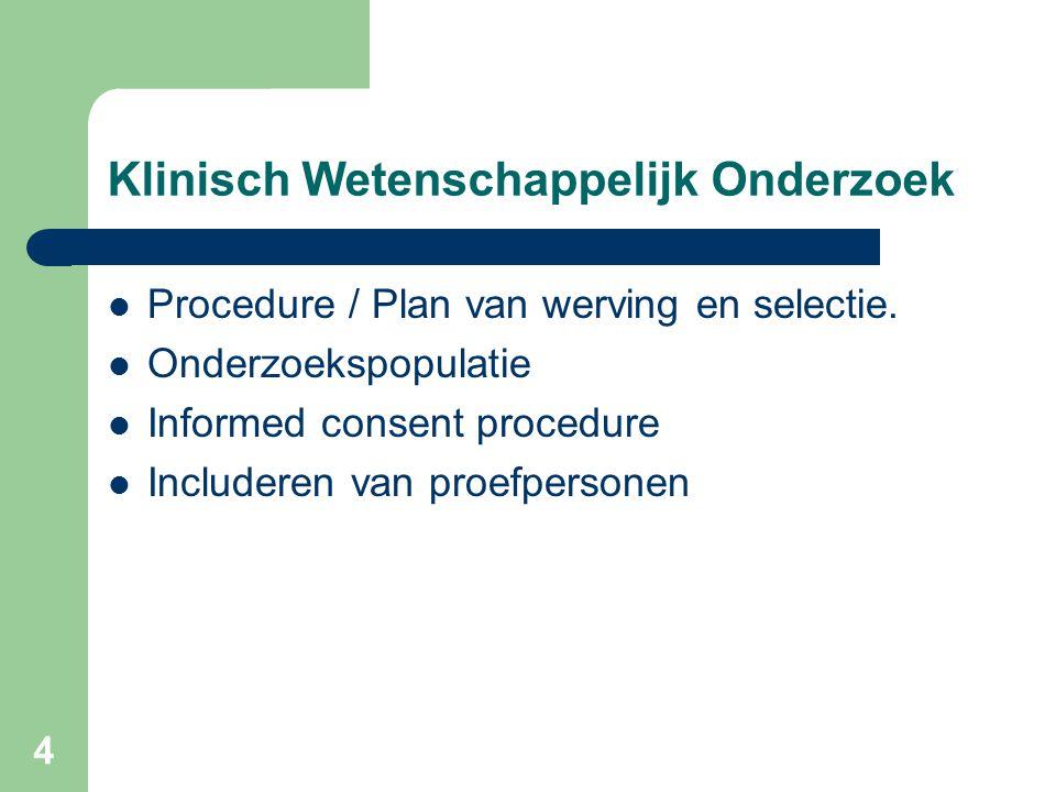 4 Klinisch Wetenschappelijk Onderzoek  Procedure / Plan van werving en selectie.  Onderzoekspopulatie  Informed consent procedure  Includeren van
