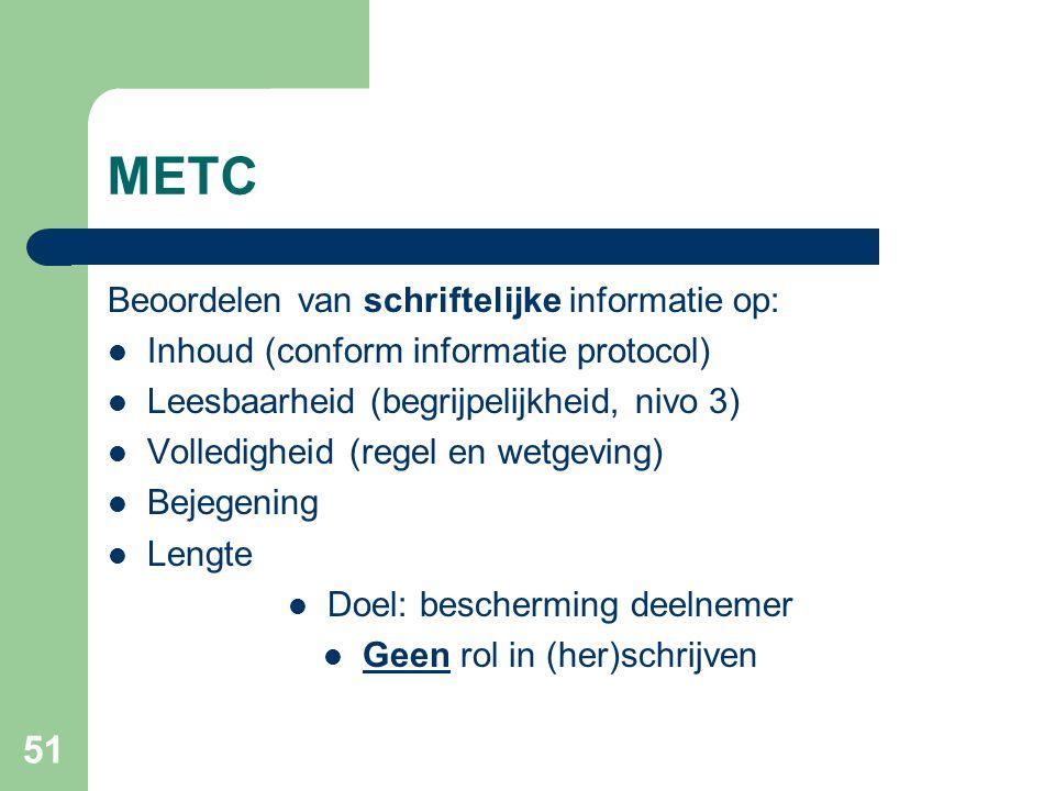 51 METC Beoordelen van schriftelijke informatie op:  Inhoud (conform informatie protocol)  Leesbaarheid (begrijpelijkheid, nivo 3)  Volledigheid (regel en wetgeving)  Bejegening  Lengte  Doel: bescherming deelnemer  Geen rol in (her)schrijven