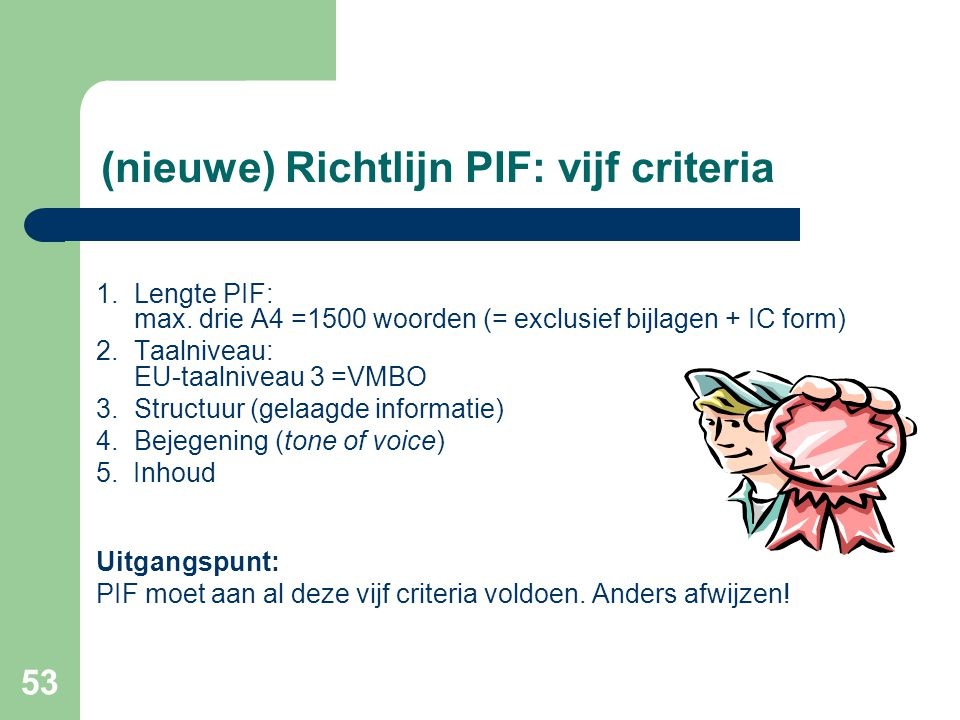 53 (nieuwe) Richtlijn PIF: vijf criteria 1.Lengte PIF: max. drie A4 =1500 woorden (= exclusief bijlagen + IC form) 2.Taalniveau: EU-taalniveau 3 =VMBO