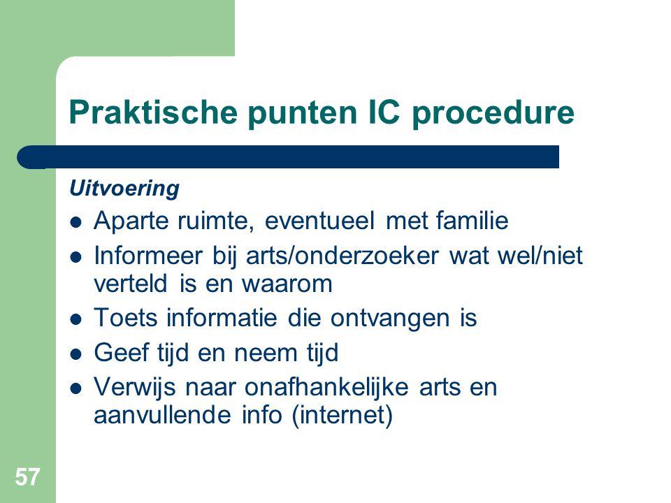 57 Praktische punten IC procedure Uitvoering  Aparte ruimte, eventueel met familie  Informeer bij arts/onderzoeker wat wel/niet verteld is en waarom