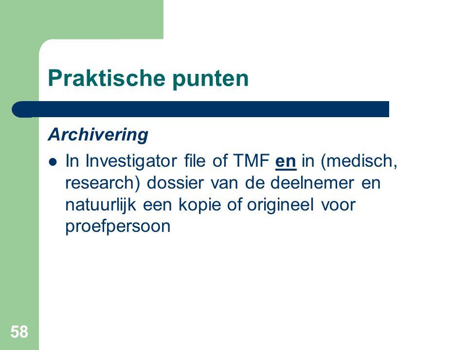 58 Praktische punten Archivering  In Investigator file of TMF en in (medisch, research) dossier van de deelnemer en natuurlijk een kopie of origineel voor proefpersoon