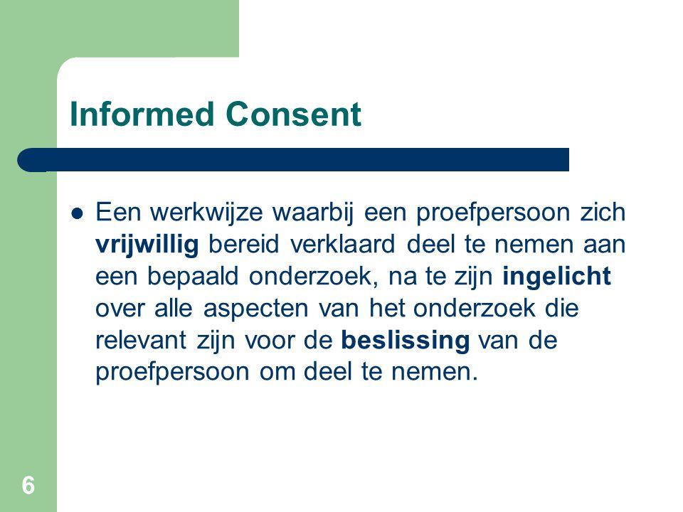 6 Informed Consent  Een werkwijze waarbij een proefpersoon zich vrijwillig bereid verklaard deel te nemen aan een bepaald onderzoek, na te zijn ingelicht over alle aspecten van het onderzoek die relevant zijn voor de beslissing van de proefpersoon om deel te nemen.