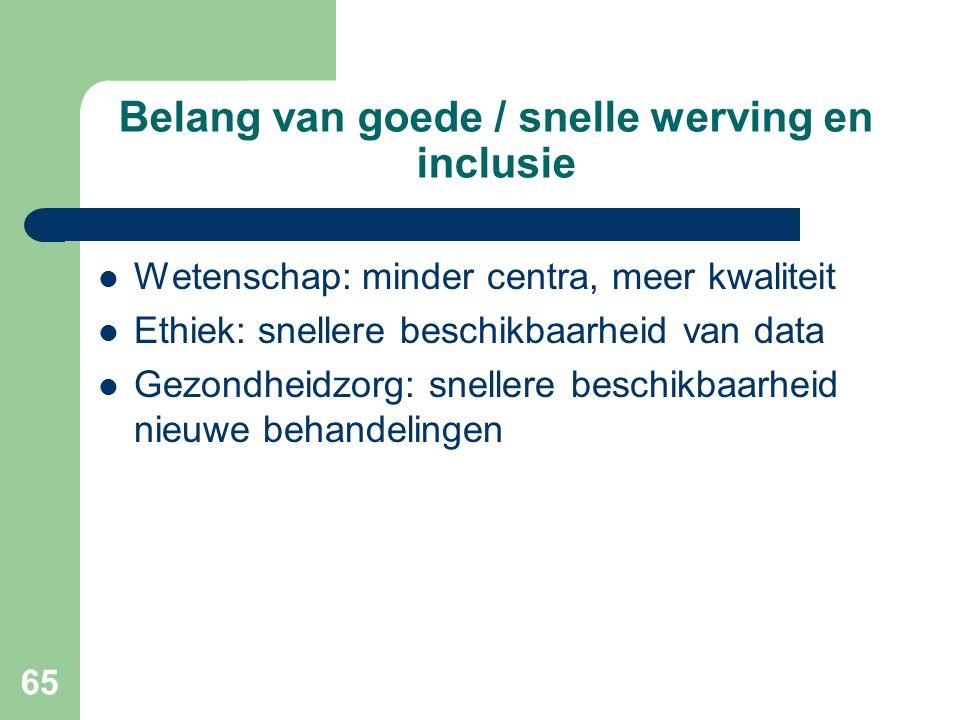 65 Belang van goede / snelle werving en inclusie  Wetenschap: minder centra, meer kwaliteit  Ethiek: snellere beschikbaarheid van data  Gezondheidzorg: snellere beschikbaarheid nieuwe behandelingen