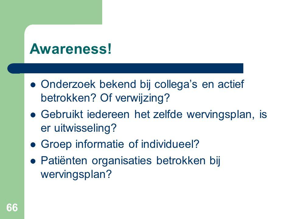 66 Awareness!  Onderzoek bekend bij collega's en actief betrokken? Of verwijzing?  Gebruikt iedereen het zelfde wervingsplan, is er uitwisseling? 