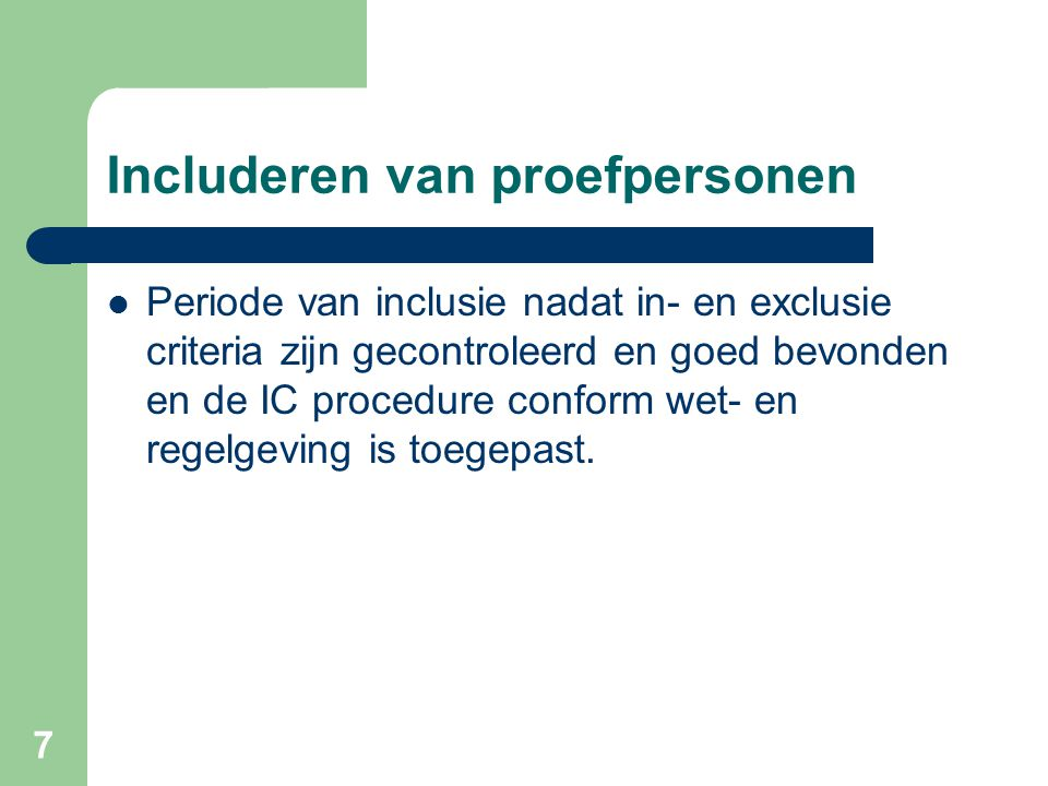 7 Includeren van proefpersonen  Periode van inclusie nadat in- en exclusie criteria zijn gecontroleerd en goed bevonden en de IC procedure conform wet- en regelgeving is toegepast.