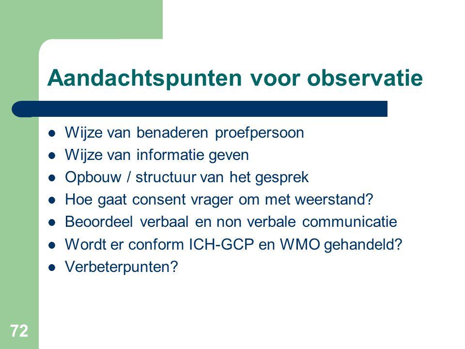 72 Aandachtspunten voor observatie  Wijze van benaderen proefpersoon  Wijze van informatie geven  Opbouw / structuur van het gesprek  Hoe gaat consent vrager om met weerstand.