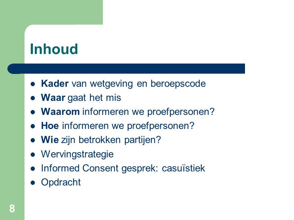8 Inhoud  Kader van wetgeving en beroepscode  Waar gaat het mis  Waarom informeren we proefpersonen?  Hoe informeren we proefpersonen?  Wie zijn